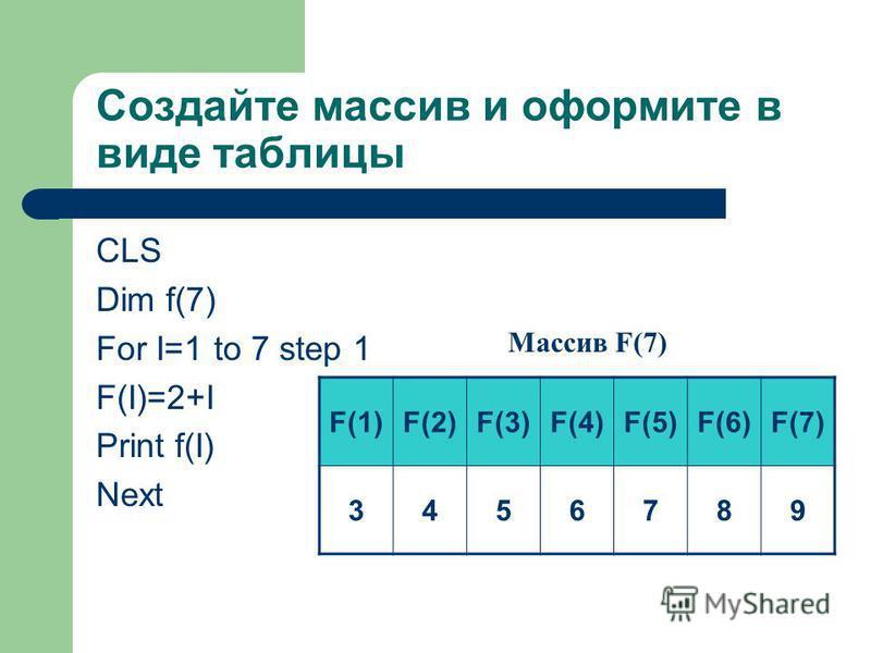Создайте массив и оформите в виде таблицы CLS Dim f(7) For I=1 to 7 step 1 F(I)=2+I Print f(I) Next F(1)F(2)F(3)F(4)F(5)F(6)F(7) 3456789 Массив F(7)