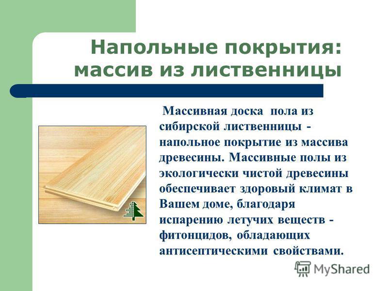 Напольные покрытия: массив из лиственницы Массивная доска пола из сибирской лиственницы - напольное покрытие из массива древесины. Массивные полы из экологически чистой древесины обеспечивает здоровый климат в Вашем доме, благодаря испарению летучих