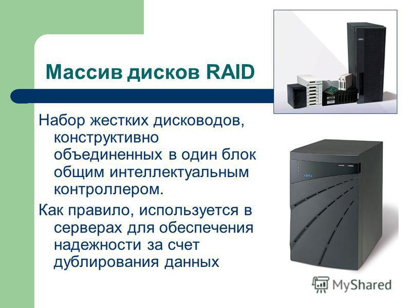 Массив дисков RAID Набор жестких дисководов, конструктивно объединенных в один блок общим интеллектуальным контроллером. Как правило, используется в серверах для обеспечения надежности за счет дублирования данных