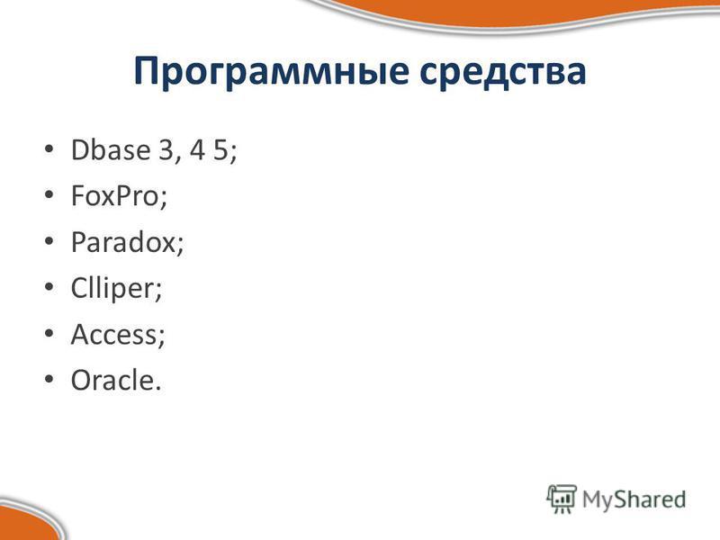 Программные средства Dbase 3, 4 5; FoxPro; Paradox; Clliper; Access; Oracle.