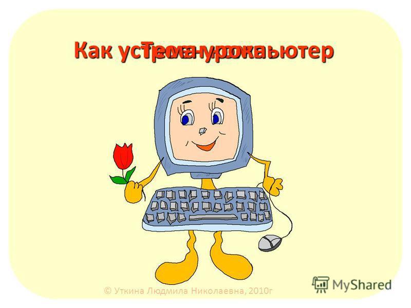 Как устроен компьютер Тема урока: © Уткина Людмила Николаевна, 2010 г