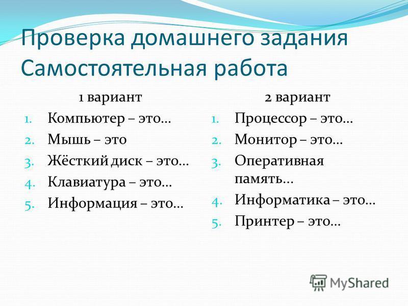 Проверка домашнего задания Самостоятельная работа 1 вариант 1. Компьютер – это… 2. Мышь – это 3. Жёсткий диск – это… 4. Клавиатура – это… 5. Информация – это… 2 вариант 1. Процессор – это… 2. Монитор – это… 3. Оперативная память... 4. Информатика – э
