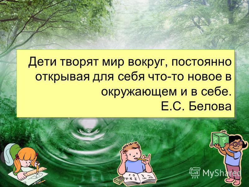 Дети творят мир вокруг, постоянно открывая для себя что-то новое в окружающем и в себе. Е.С. Белова