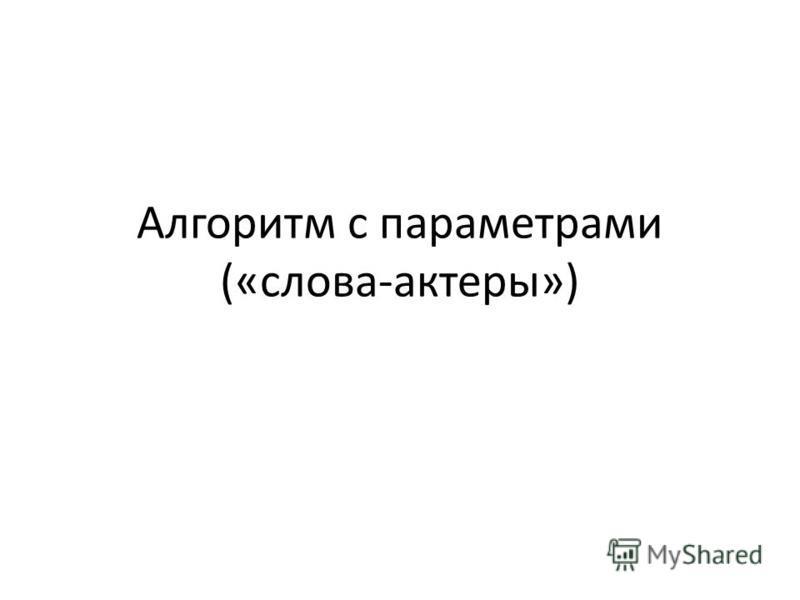 Алгоритм с параметрами («слова-актеры»)