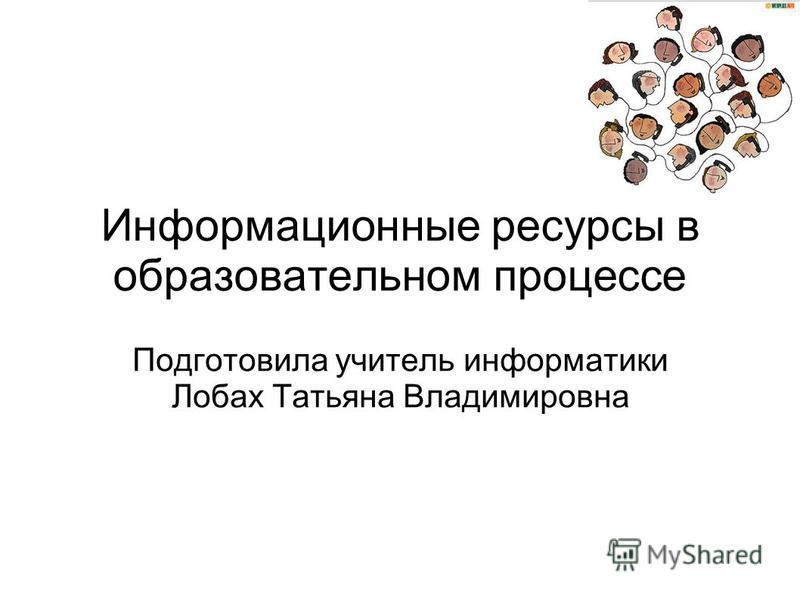 Информационные ресурсы в образовательном процессе Подготовила учитель информатики Лобах Татьяна Владимировна