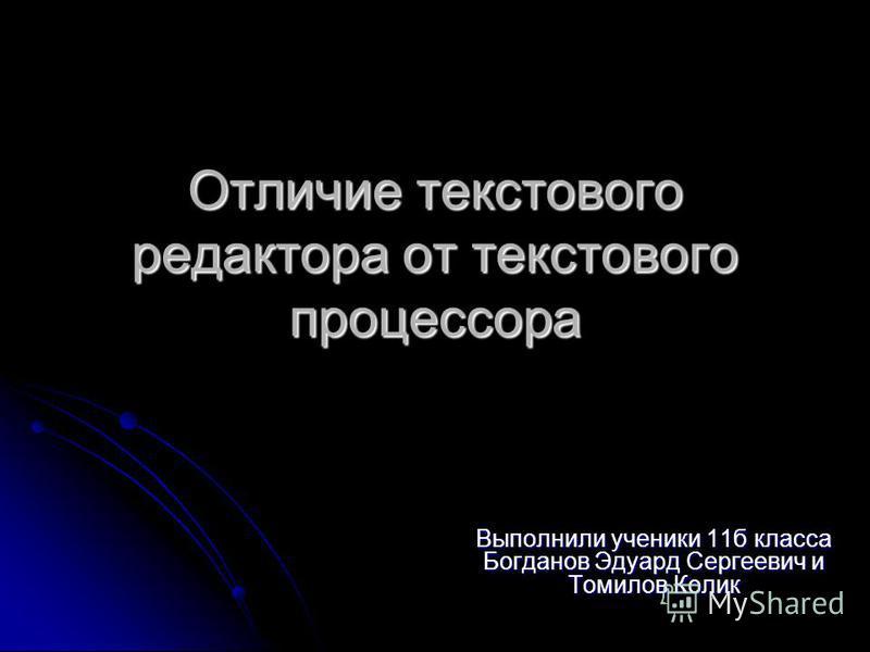 Отличие текстового редактора от текстового процессора Выполнили ученики 11 б класса Богданов Эдуард Сергеевич и Томилов Колик