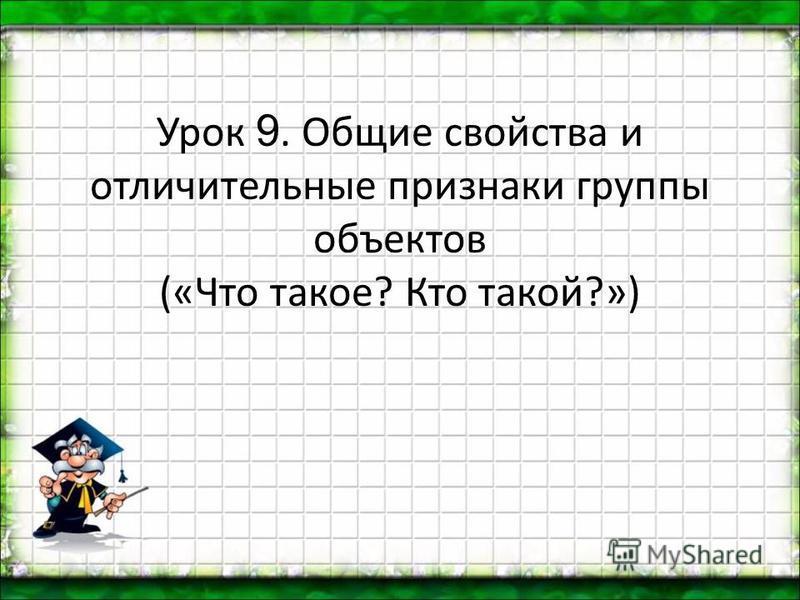 Урок 9. Общие свойства и отличительные признаки группы объектов («Что такое? Кто такой?»)
