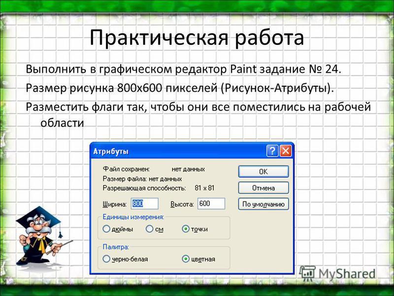Практическая работа Выполнить в графическом редактор Paint задание 24. Размер рисунка 800 х 600 пикселей (Рисунок-Атрибуты). Разместить флаги так, чтобы они все поместились на рабочей области