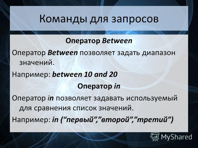 Команды для запросов Оператор Between Оператор Between позволяет задать диапазон значений. Например: between 10 and 20 Оператор in Оператор in позволяет задавать используемый для сравнения список значений. Например: in (первый,второй,третий)