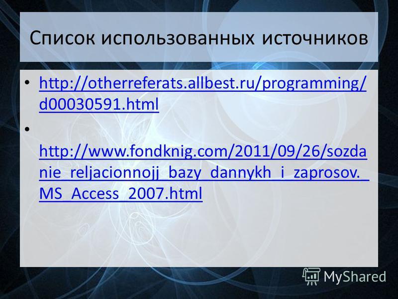 Список использованных источников http://otherreferats.allbest.ru/programming/ d00030591. html http://otherreferats.allbest.ru/programming/ d00030591. html http://www.fondknig.com/2011/09/26/sozda nie_reljacionnojj_bazy_dannykh_i_zaprosov._ MS_Access_