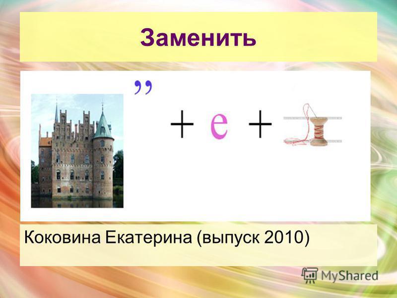 Заменить Коковина Екатерина (выпуск 2010)