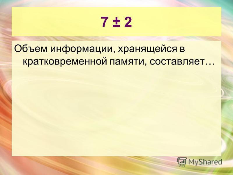 7 ± 2 Объем информации, хранящейся в кратковременной памяти, составляет…