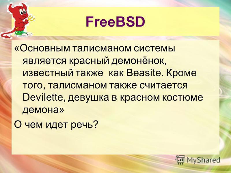 FreeBSD «Основным талисманом системы является красный демонёнок, известный также как Beasite. Кроме того, талисманом также считается Devilette, девушка в красном костюме демона» О чем идет речь?