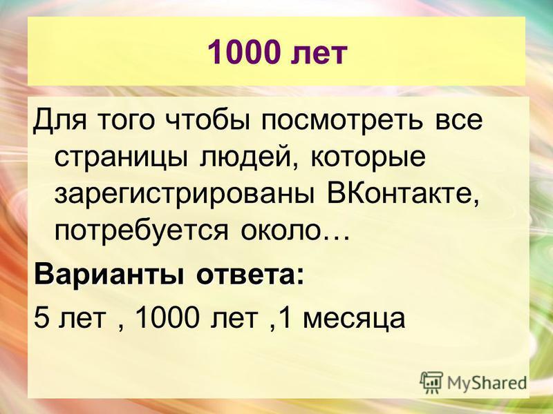 1000 лет Для того чтобы посмотреть все страницы людей, которые зарегистрированы ВКонтакте, потребуется около… Варианты ответа: 5 лет, 1000 лет,1 месяца