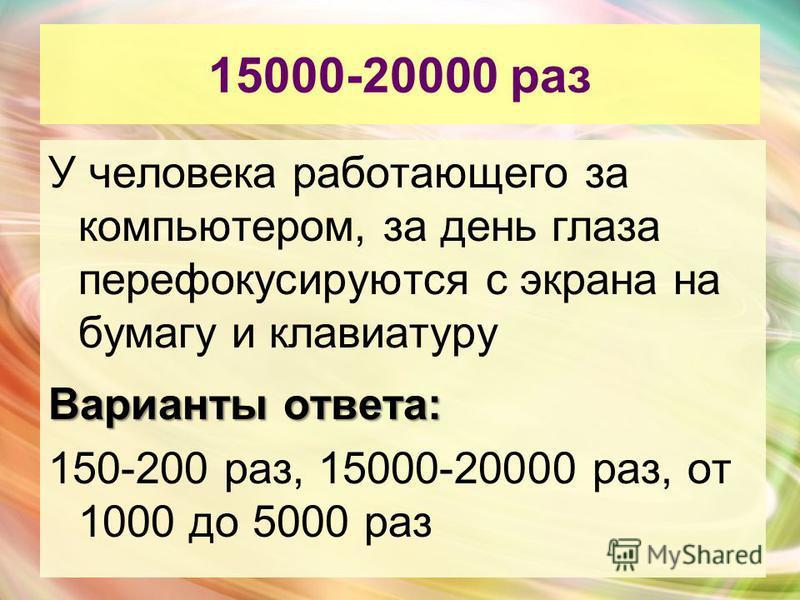 15000-20000 раз У человека работающего за компьютером, за день глаза перефокусируются с экрана на бумагу и клавиатуру Варианты ответа: 150-200 раз, 15000-20000 раз, от 1000 до 5000 раз
