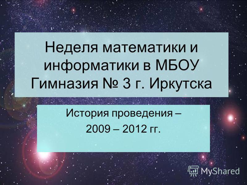Неделя математики и информатики в МБОУ Гимназия 3 г. Иркутска История проведения – 2009 – 2012 гг.