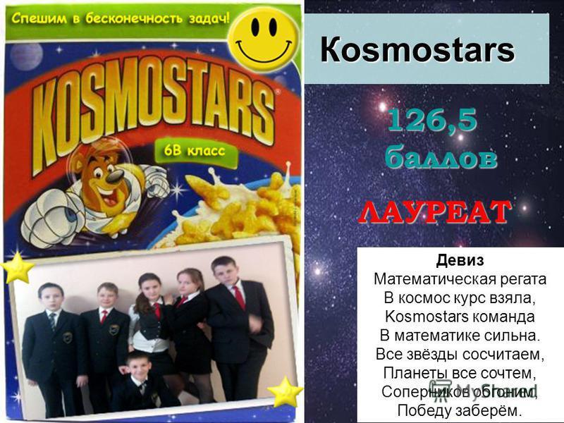 Кosmostars 126,5 баллов ЛАУРЕАТ Девиз Математическая регата В космос курс взяла, Kosmostars команда В математике сильна. Все звёзды сосчитаем, Планеты все сочтем, Соперников обгоним, Победу заберём.