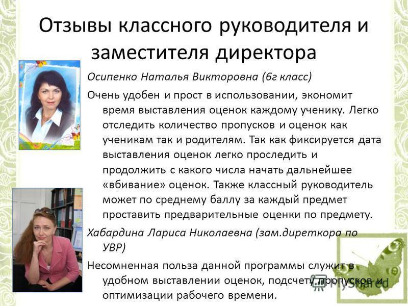 Отзывы классного руководителя и заместителя директора Осипенко Наталья Викторовна (6 г класс) Очень удобен и прост в использовании, экономит время выставления оценок каждому ученику. Легко отследить количество пропусков и оценок как ученикам так и ро