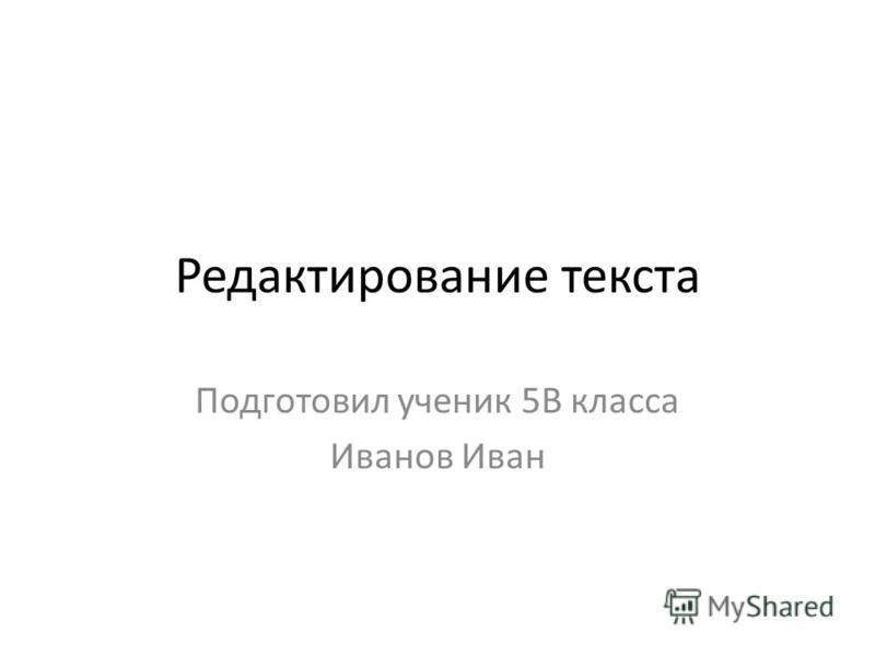 Редактирование текста Подготовил ученик 5В класса Иванов Иван