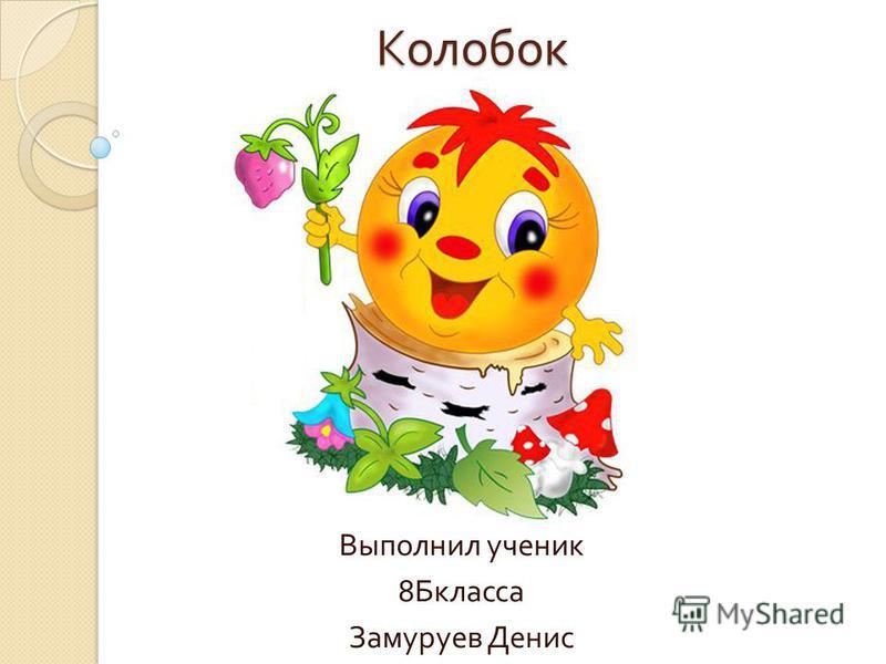 Колобок Выполнил ученик 8 Бкласса Замуруев Денис