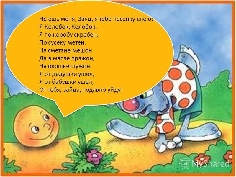 Колобок, Колобок, я тебя съем! Не ешь меня, Заяц, я тебе песенку спою: Я Колобок, Колобок, Я по коробу скребен, По сусеку метен, На сметане мешен Да в масле пряжон, На окошке стужен. Я от дедушки ушел, Я от бабушки ушел, От тебя, зайца, подавно уйду!