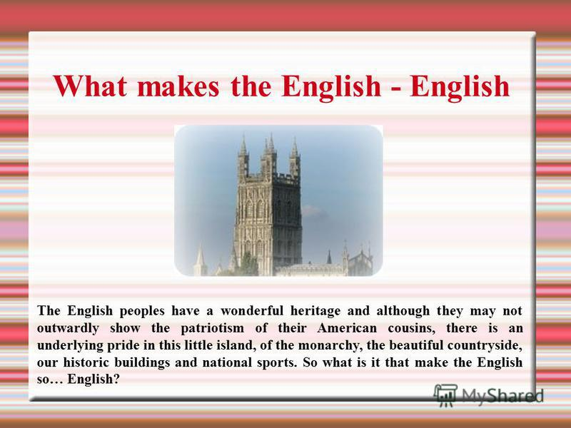 What makes the English - English The English peoples have a wonderful heritage and although they may not outwardly show the patriotism of their American cousins, there is an underlying pride in this little island, of the monarchy, the beautiful count