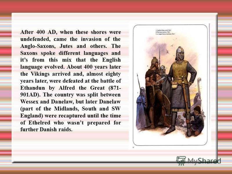 After 400 AD, when these shores were undefended, came the invasion of the Anglo-Saxons, Jutes and others. The Saxons spoke different languages and its from this mix that the English language evolved. About 400 years later the Vikings arrived and, alm
