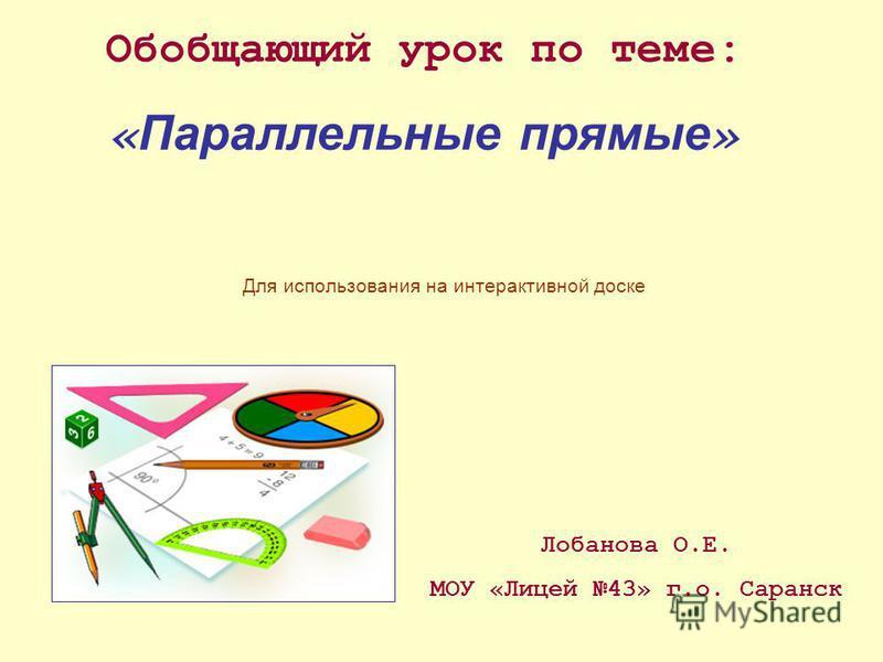 Обобщающий урок по теме: « Параллельные прямые » Лобанова О.Е. МОУ «Лицей 43» г.о. Саранск Для использования на интерактивной доске