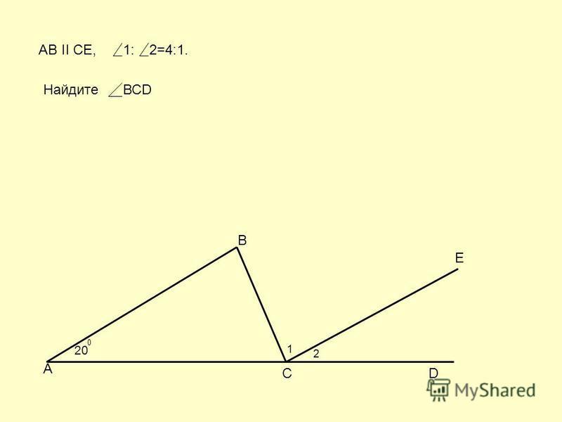 20 0 А В СD E AB II CE, 1 2 1:2=4:1. НайдитеВСD