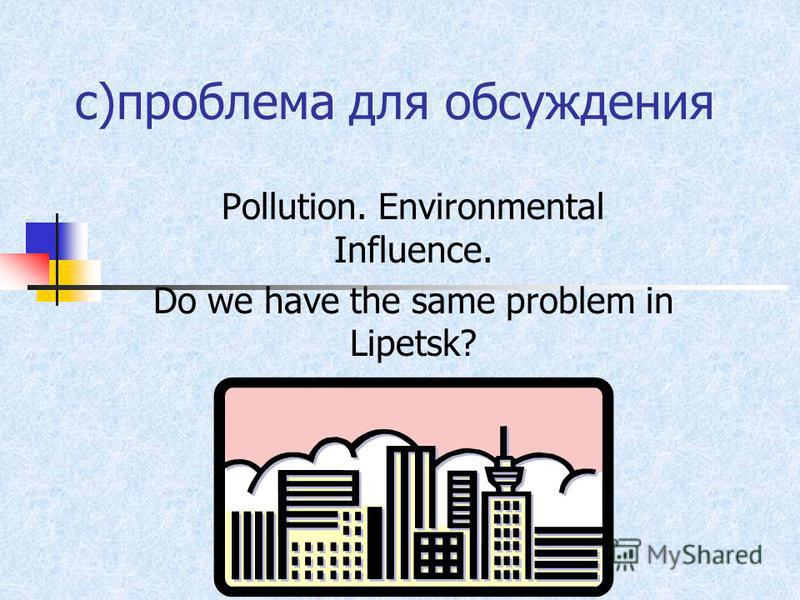 c)проблема для обсуждения Pollution. Environmental Influence. Do we have the same problem in Lipetsk?