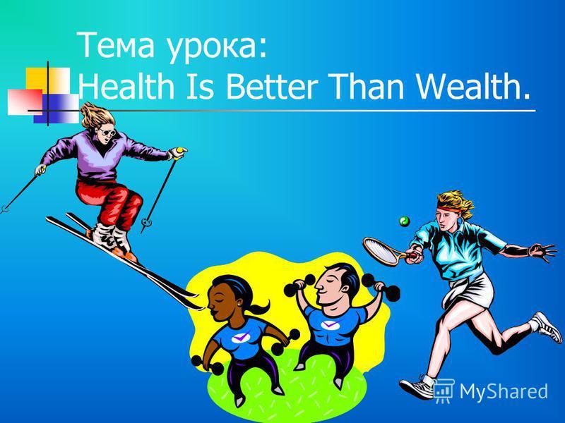 Тема урока: Health Is Better Than Wealth.