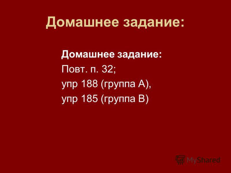 Домашнее задание: Повт. п. 32; упр 188 (группа А), упр 185 (группа В)