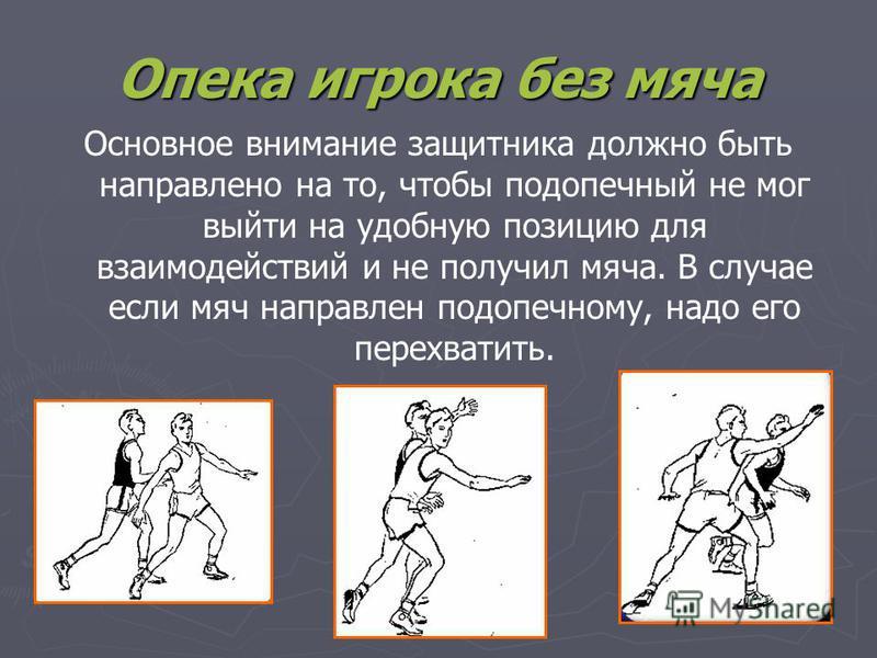 Опека игрока без мяча Основное внимание защитника должно быть направлено на то, чтобы подопечный не мог выйти на удобную позицию для взаимодействий и не получил мяча. В случае если мяч направлен подопечному, надо его перехватить.