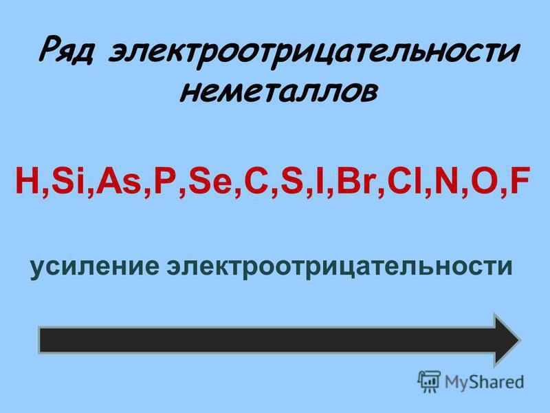Ряд электроотрицательности неметаллов H,Si,As,P,Se,C,S,I,Br,Cl,N,O,F усиление электроотрицательности