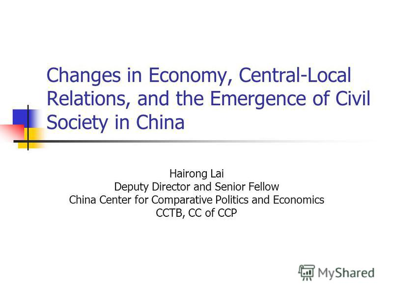 Changes in Economy, Central-Local Relations, and the Emergence of Civil Society in China Hairong Lai Deputy Director and Senior Fellow China Center for Comparative Politics and Economics CCTB, CC of CCP