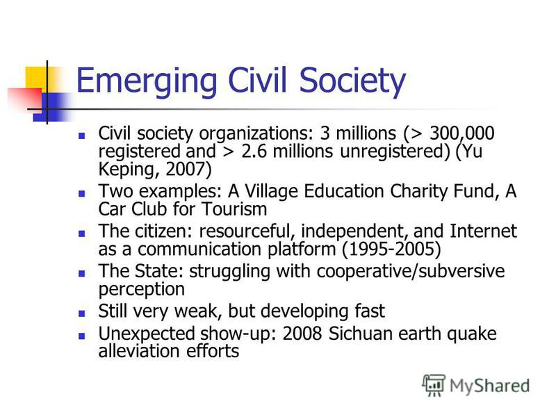 Emerging Civil Society Civil society organizations: 3 millions (> 300,000 registered and > 2.6 millions unregistered) (Yu Keping, 2007) Two examples: A Village Education Charity Fund, A Car Club for Tourism The citizen: resourceful, independent, and