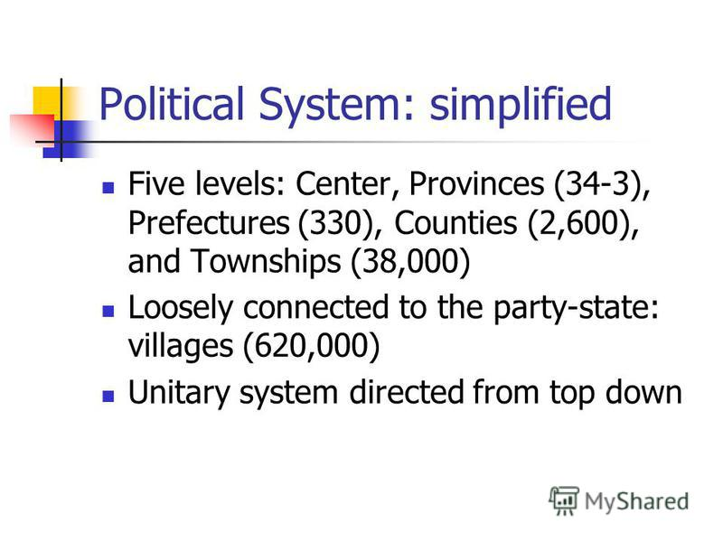 Political System: simplified Five levels: Center, Provinces (34-3), Prefectures (330), Counties (2,600), and Townships (38,000) Loosely connected to the party-state: villages (620,000) Unitary system directed from top down