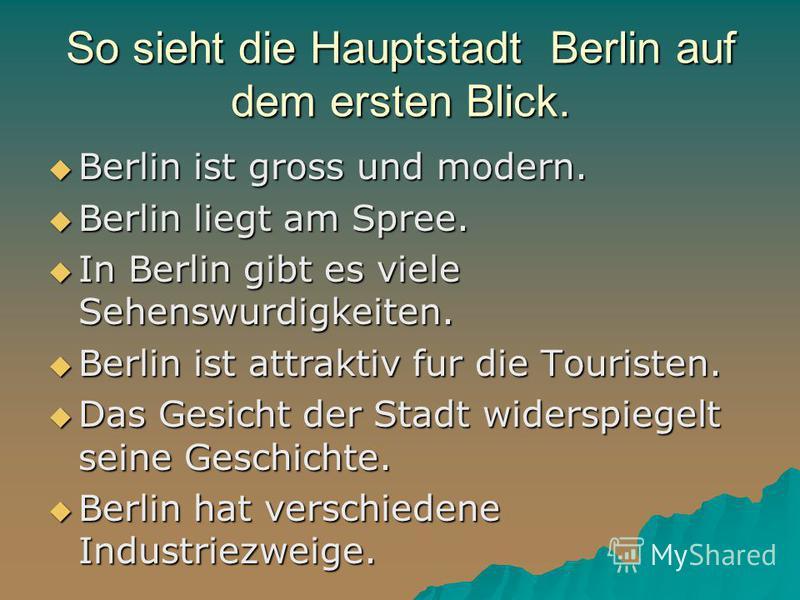 So sieht die Hauptstadt Berlin auf dem ersten Blick. Berlin ist gross und modern. Berlin ist gross und modern. Berlin liegt am Spree. Berlin liegt am Spree. In Berlin gibt es viele Sehenswurdigkeiten. In Berlin gibt es viele Sehenswurdigkeiten. Berli