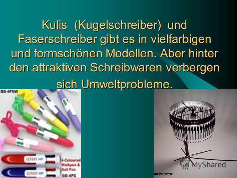 25.07.2015 17 Kulis (Kugelschreiber) und Faserschreiber gibt es in vielfarbigen und formschönen Modellen. Aber hinter den attraktiven Schreibwaren verbergen sich Umweltprobleme.