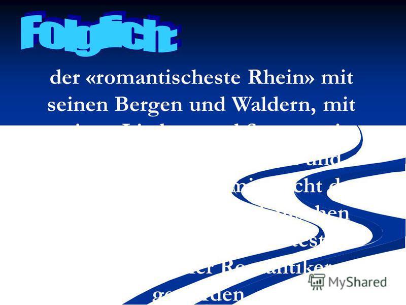 der «romantischeste Rhein» mit seinen Bergen und Waldern, mit seinen Liedern und Sagen, mit seinen hubschen Stadten und Dorfern nennt man mit Recht den romantischsten aller deutschen Flusse. Er ist zum beliebtesten Reiseziel vieler Romantiker geworde