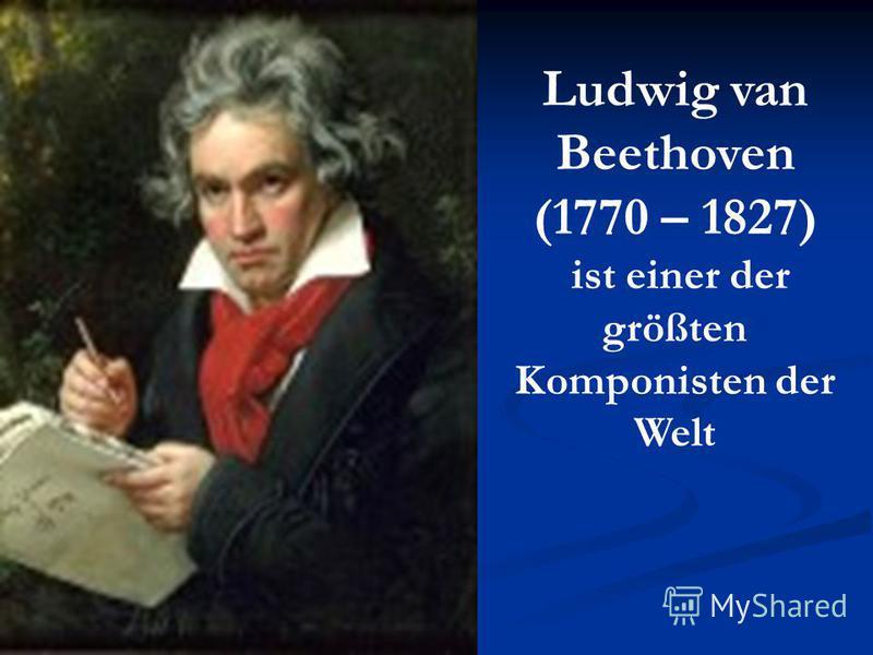 Ludwig van Beethoven (1770 – 1827) ist einer der größten Komponisten der Welt