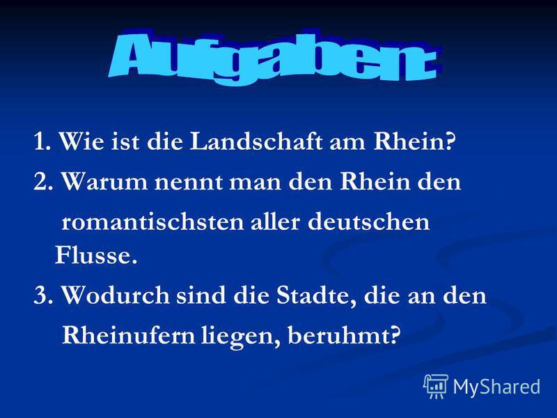 1. Wie ist die Landschaft am Rhein? 2. Warum nennt man den Rhein den romantisсhsten aller deutschen Flusse. 3. Wodurch sind die Stadte, die an den Rheinufern liegen, beruhmt?