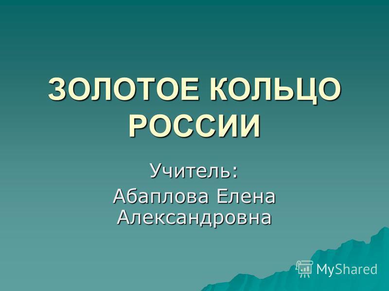 ЗОЛОТОЕ КОЛЬЦО РОССИИ Учитель: Абаплова Елена Александровна