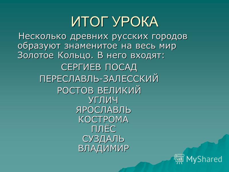 ИТОГ УРОКА Несколько древних русских городов образуют знаменитое на весь мир Золотое Кольцо. В него входят: Несколько древних русских городов образуют знаменитое на весь мир Золотое Кольцо. В него входят: СЕРГИЕВ ПОСАД ПЕРЕСЛАВЛЬ-ЗАЛЕССКИЙ РОСТОВ ВЕЛ