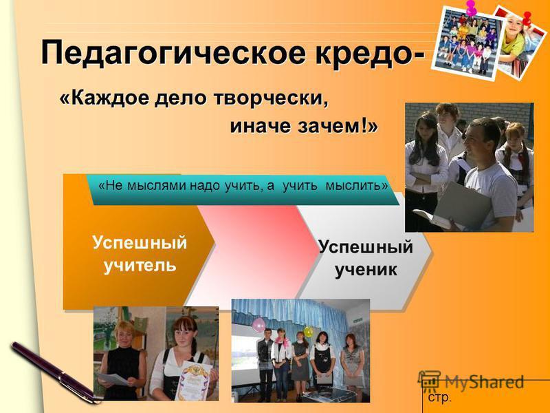 www.themegallery.com Педагогическое кредо- «Каждое дело творчески, иначе зачем!» Успешный учитель Успешный ученик «Не мыслями надо учить, а учить мыслить» стр.