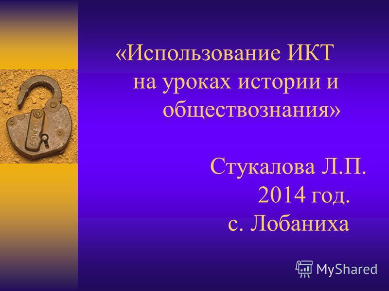 «Использование ИКТ на уроках истории и обществознания» Стукалова Л.П. 2014 год. с. Лобаниха