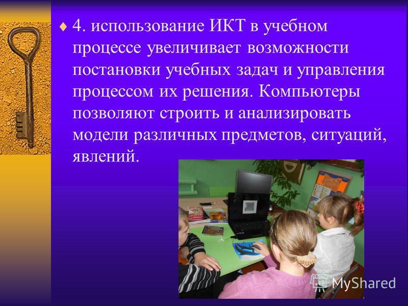 4. использование ИКТ в учебном процессе увеличивает возможности постановки учебных задач и управления процессом их решения. Компьютеры позволяют строить и анализировать модели различных предметов, ситуаций, явлений.