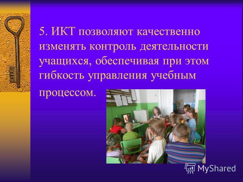 5. ИКТ позволяют качественно изменять контроль деятельности учащихся, обеспечивая при этом гибкость управления учебным процессом.