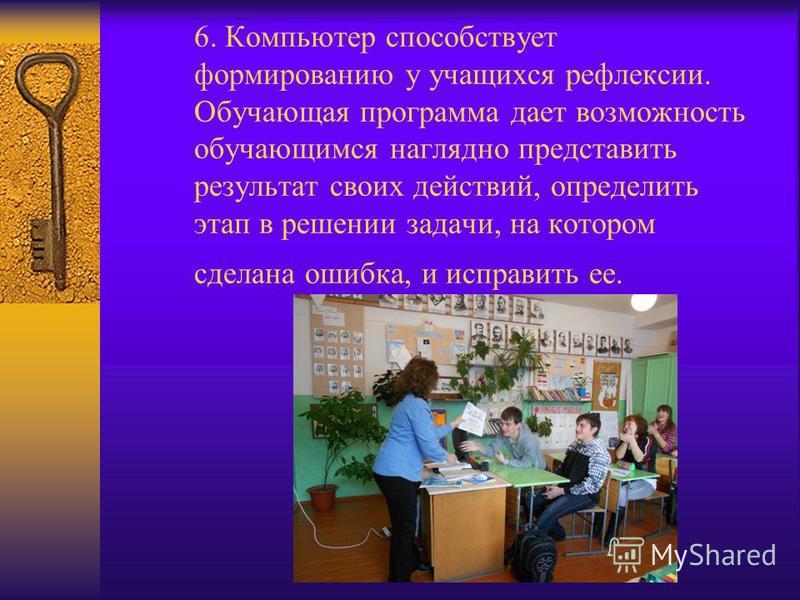 6. Компьютер способствует формированию у учащихся рефлексии. Обучающая программа дает возможность обучающимся наглядно представить результат своих действий, определить этап в решении задачи, на котором сделана ошибка, и исправить ее.