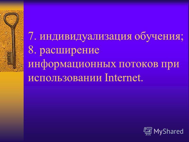 7. индивидуализация обучения; 8. расширение информационных потоков при использовании Internet.